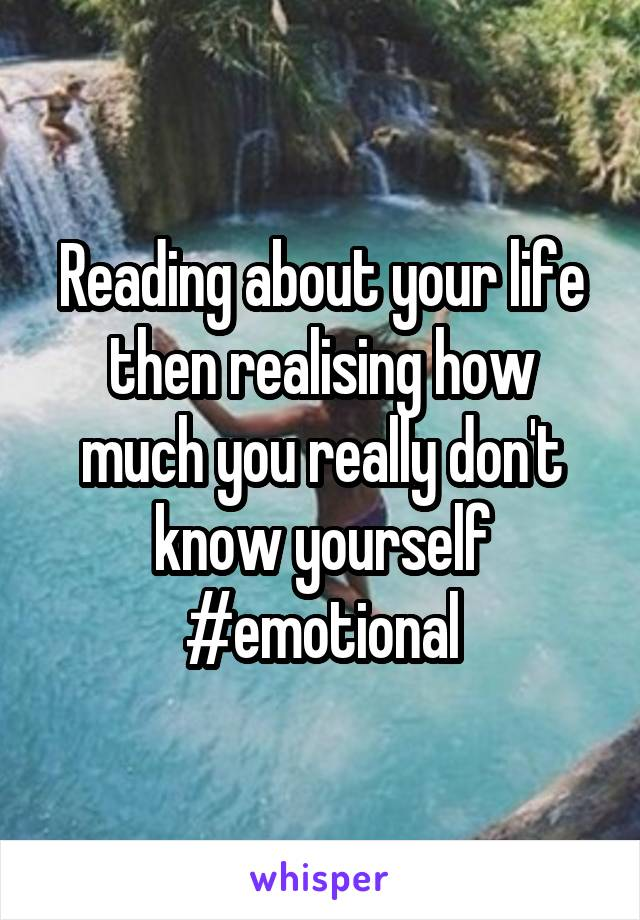 Reading about your life then realising how much you really don't know yourself #emotional