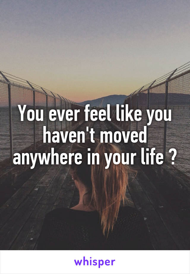You ever feel like you haven't moved anywhere in your life ?