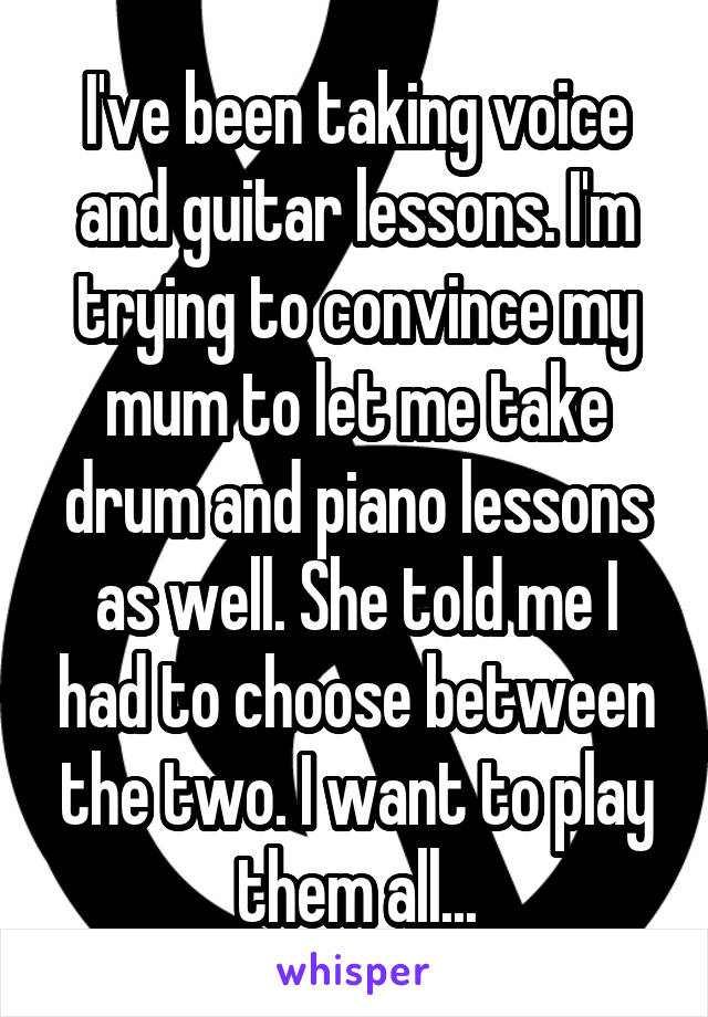 I've been taking voice and guitar lessons. I'm trying to convince my mum to let me take drum and piano lessons as well. She told me I had to choose between the two. I want to play them all...