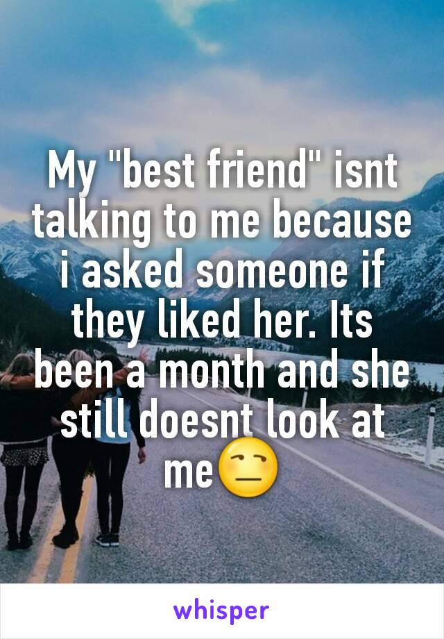 """My """"best friend"""" isnt talking to me because i asked someone if they liked her. Its been a month and she still doesnt look at me😒"""