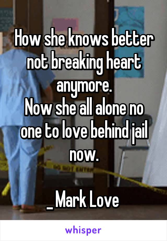 How she knows better not breaking heart anymore. Now she all alone no one to love behind jail now.  _ Mark Love