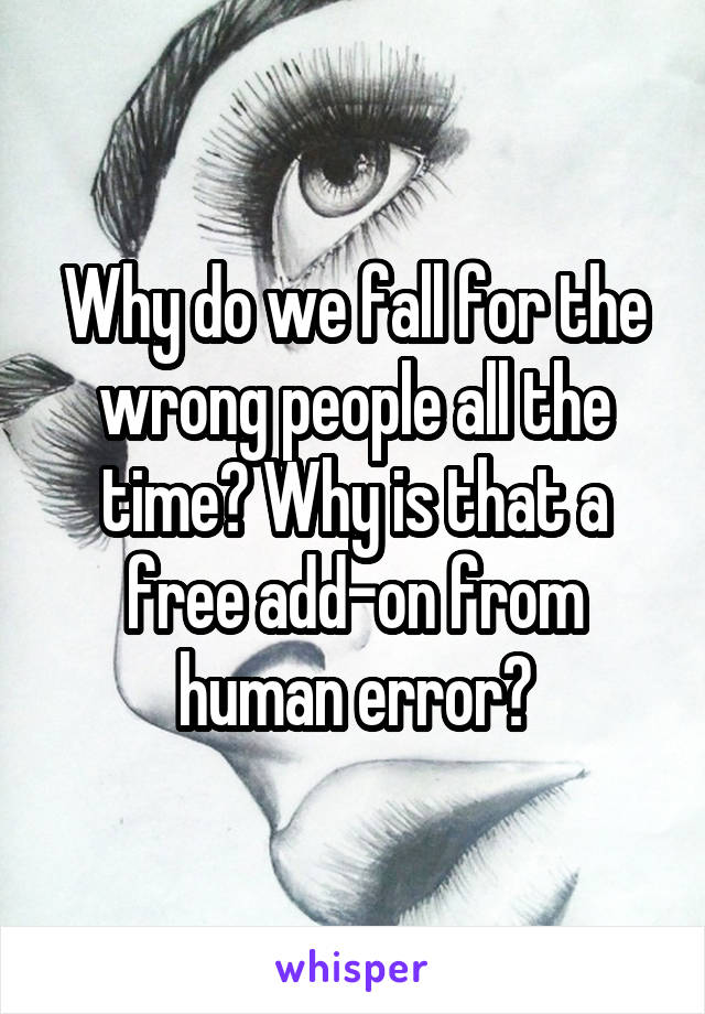 Why do we fall for the wrong people all the time? Why is that a free add-on from human error?