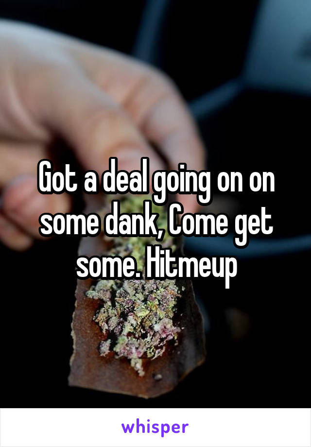 Got a deal going on on some dank, Come get some. Hitmeup