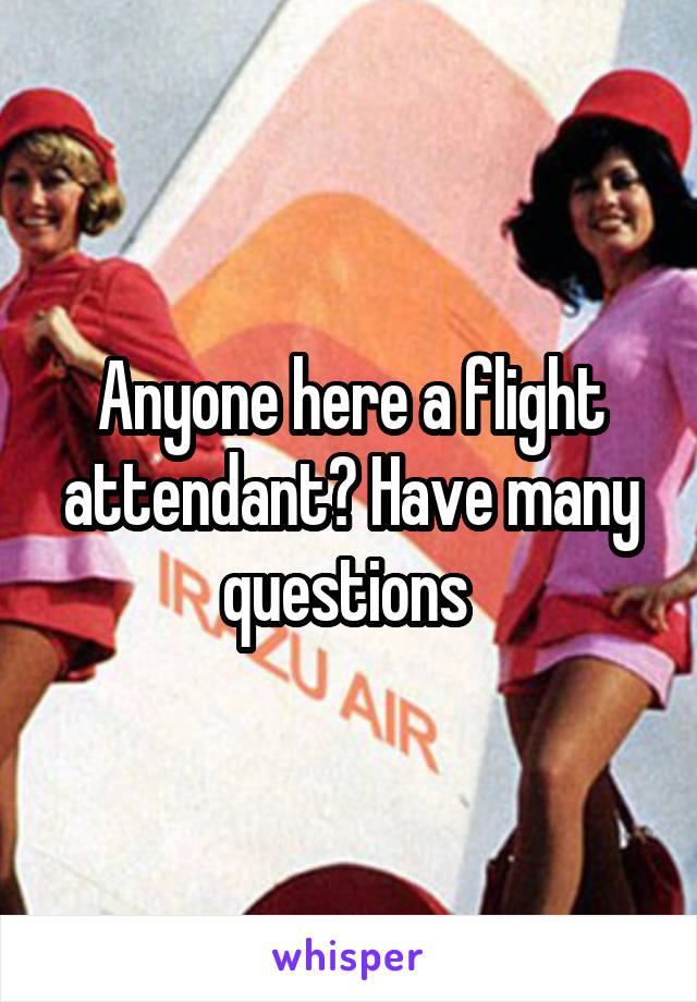 Anyone here a flight attendant? Have many questions