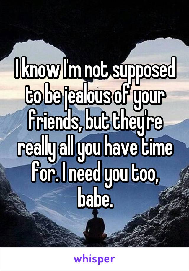 I know I'm not supposed to be jealous of your friends, but they're really all you have time for. I need you too, babe.
