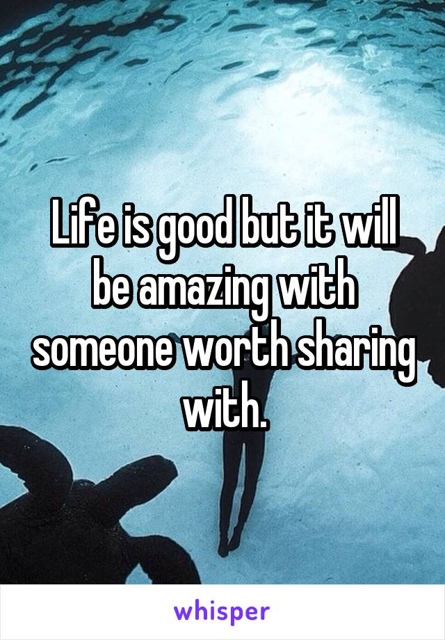 Life is good but it will be amazing with someone worth sharing with.