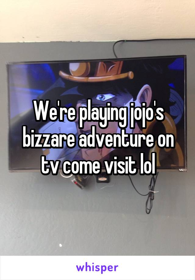 We're playing jojo's bizzare adventure on tv come visit lol