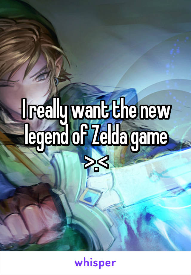 I really want the new legend of Zelda game >.<