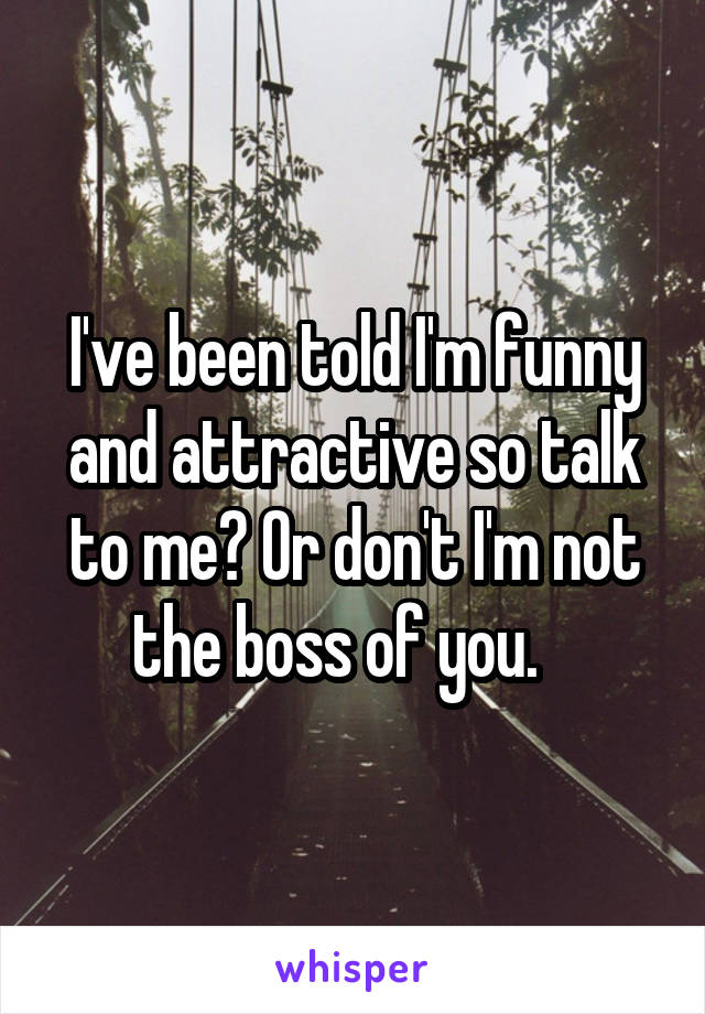 I've been told I'm funny and attractive so talk to me? Or don't I'm not the boss of you.