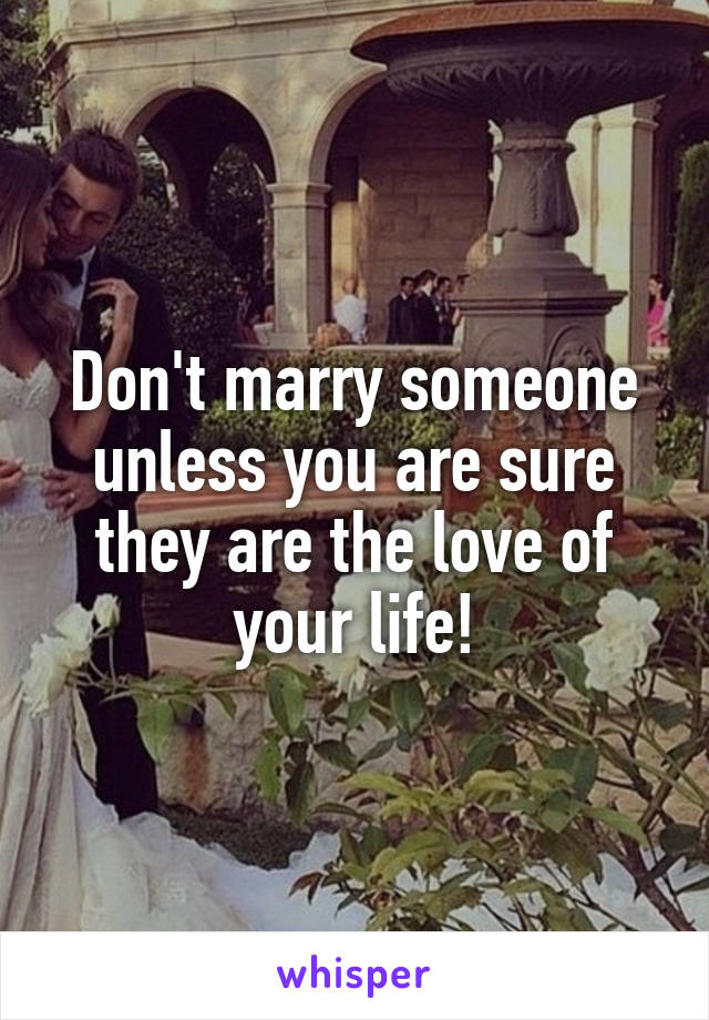 Don't marry someone unless you are sure they are the love of your life!