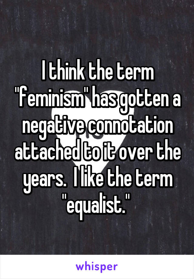 "I think the term ""feminism"" has gotten a negative connotation attached to it over the years.  I like the term ""equalist."""
