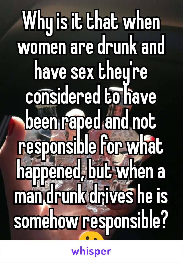 Why is it that when women are drunk and have sex they're considered to have been raped and not responsible for what happened, but when a man drunk drives he is somehow responsible? 🤔