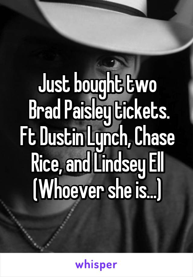 Just bought two  Brad Paisley tickets. Ft Dustin Lynch, Chase Rice, and Lindsey Ell (Whoever she is...)