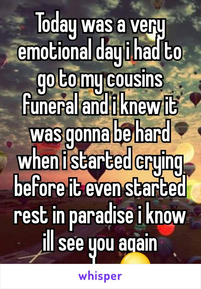 Today was a very emotional day i had to go to my cousins funeral and i knew it was gonna be hard when i started crying before it even started rest in paradise i know ill see you again someday 😥