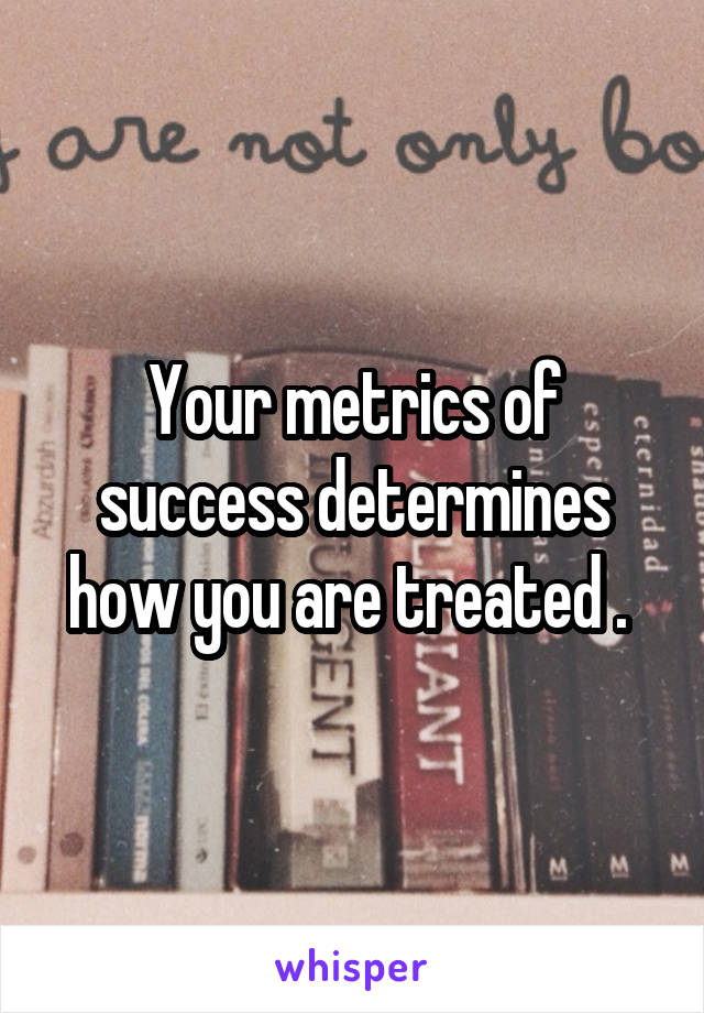 Your metrics of success determines how you are treated .