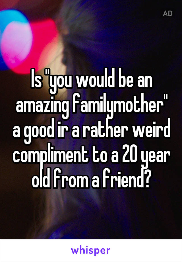 """Is """"you would be an amazing familymother"""" a good ir a rather weird compliment to a 20 year old from a friend?"""
