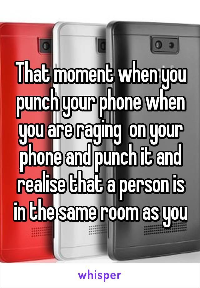 That moment when you punch your phone when you are raging  on your phone and punch it and realise that a person is in the same room as you