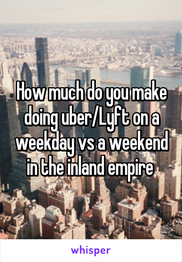 How much do you make doing uber/Lyft on a weekday vs a weekend in the inland empire