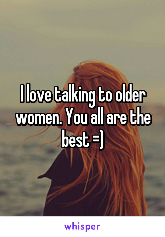I love talking to older women. You all are the best =)