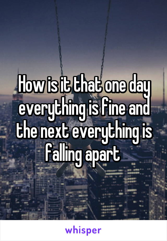 How is it that one day everything is fine and the next everything is falling apart