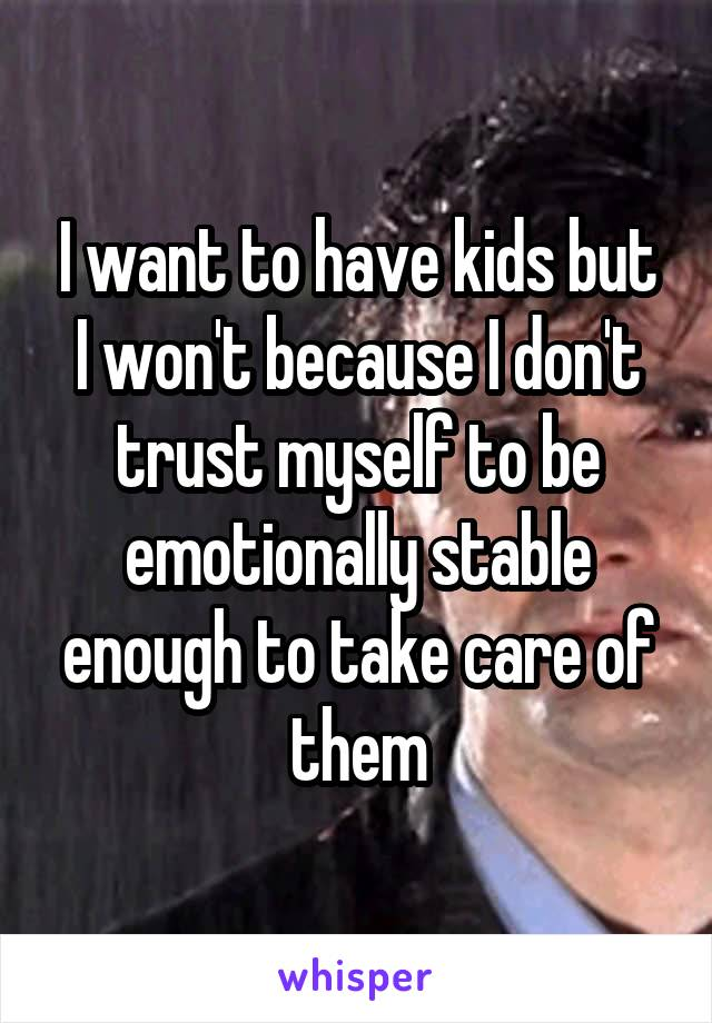 I want to have kids but I won't because I don't trust myself to be emotionally stable enough to take care of them
