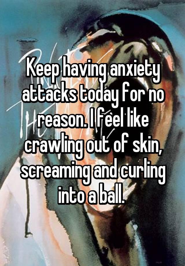 Keep having anxiety attacks today for no reason  I feel like