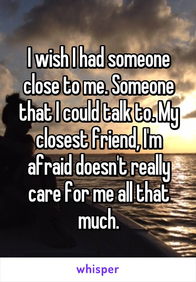 I wish I had someone close to me. Someone that I could talk to. My closest friend, I'm afraid doesn't really care for me all that much.