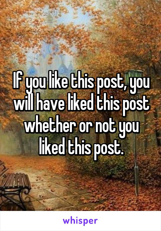 If you like this post, you will have liked this post whether or not you liked this post.