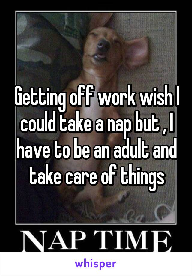 Getting off work wish I could take a nap but , I have to be an adult and take care of things