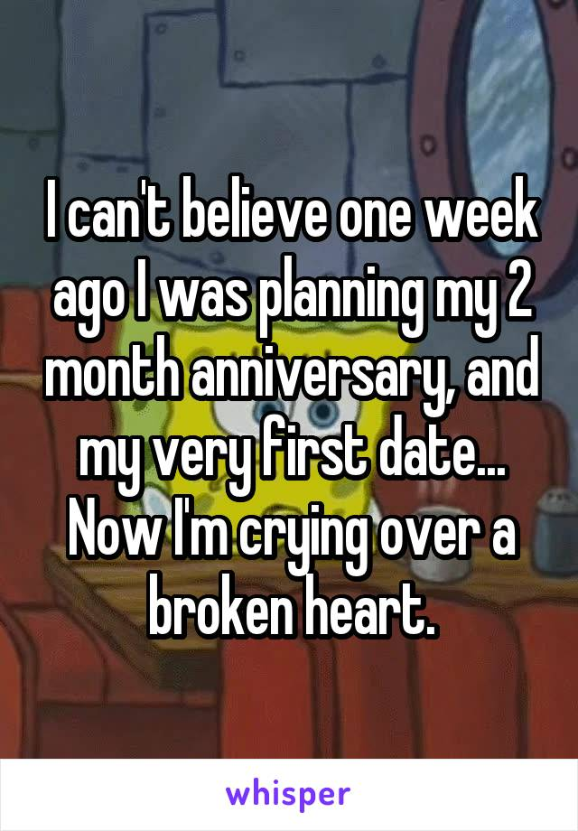 I can't believe one week ago I was planning my 2 month anniversary, and my very first date... Now I'm crying over a broken heart.