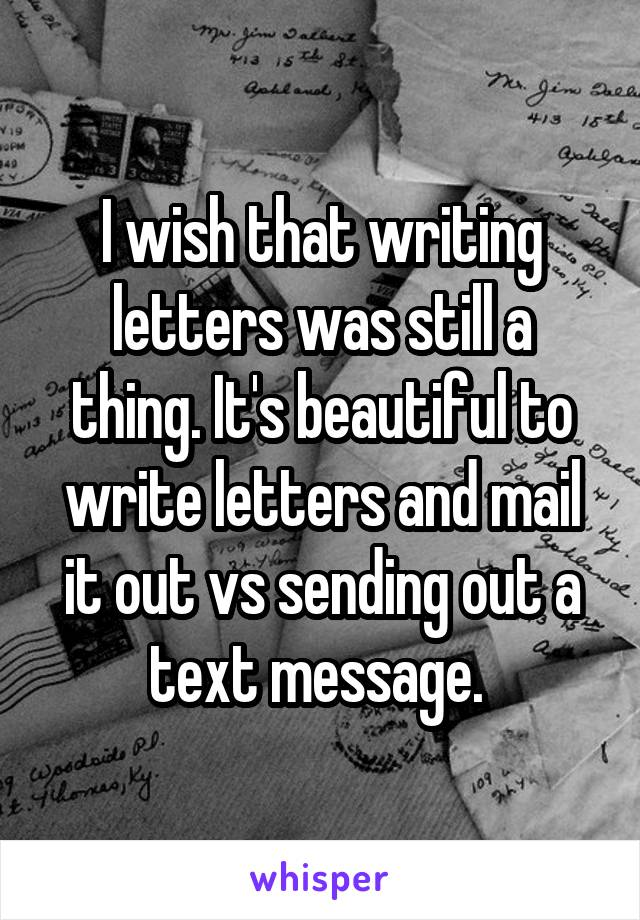 I wish that writing letters was still a thing. It's beautiful to write letters and mail it out vs sending out a text message.