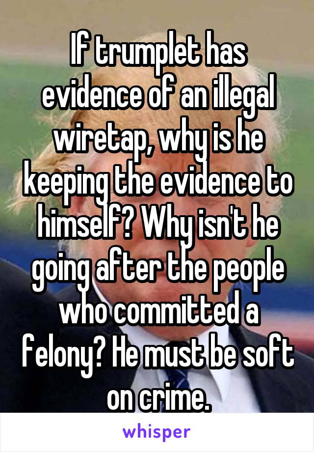 If trumplet has evidence of an illegal wiretap, why is he keeping the evidence to himself? Why isn't he going after the people who committed a felony? He must be soft on crime.