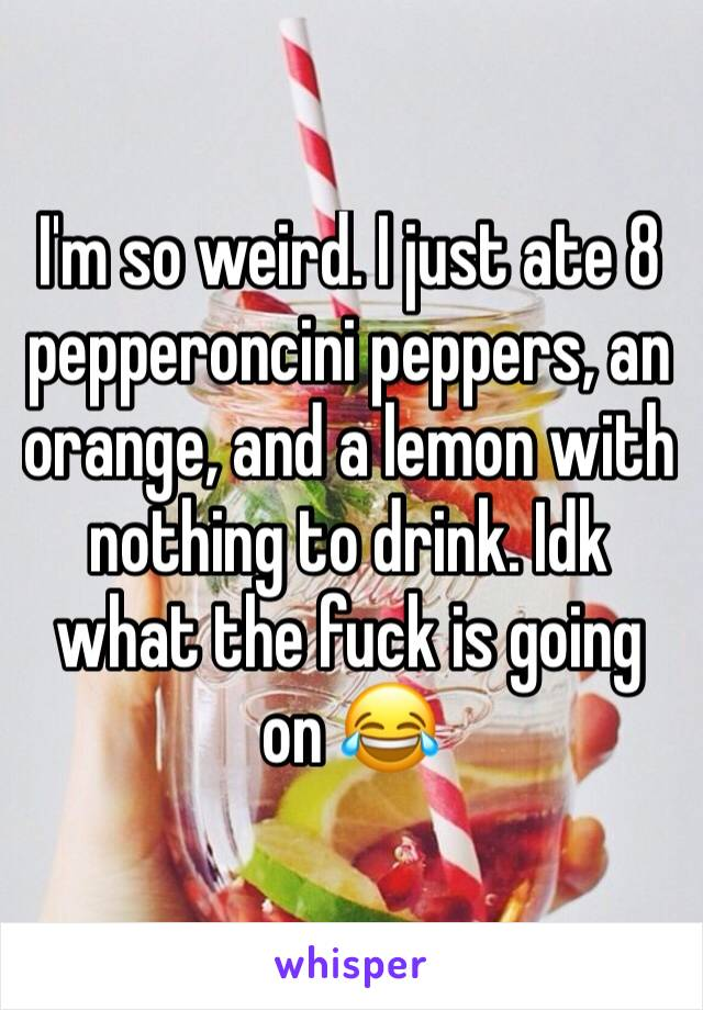 I'm so weird. I just ate 8 pepperoncini peppers, an orange, and a lemon with nothing to drink. Idk what the fuck is going on 😂