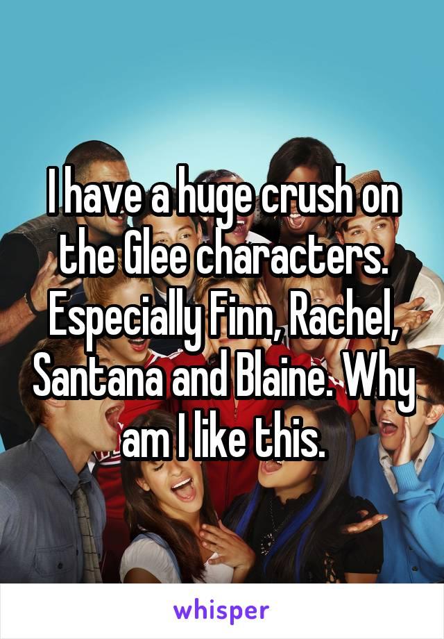 I have a huge crush on the Glee characters. Especially Finn, Rachel, Santana and Blaine. Why am I like this.