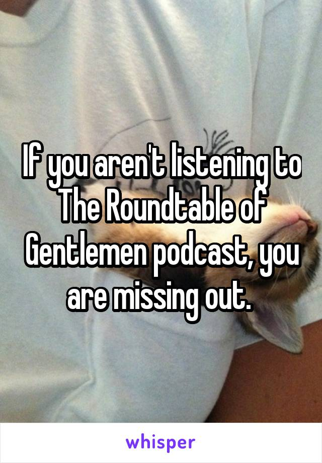 If you aren't listening to The Roundtable of Gentlemen podcast, you are missing out.