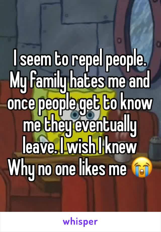 I seem to repel people. My family hates me and once people get to know me they eventually leave. I wish I knew Why no one likes me 😭