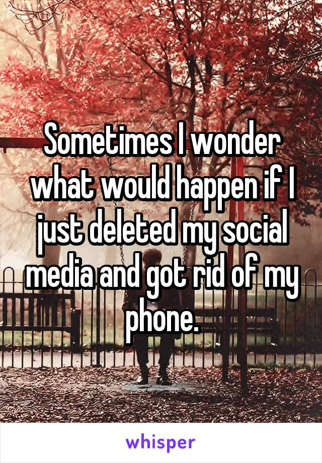 Sometimes I wonder what would happen if I just deleted my social media and got rid of my phone.