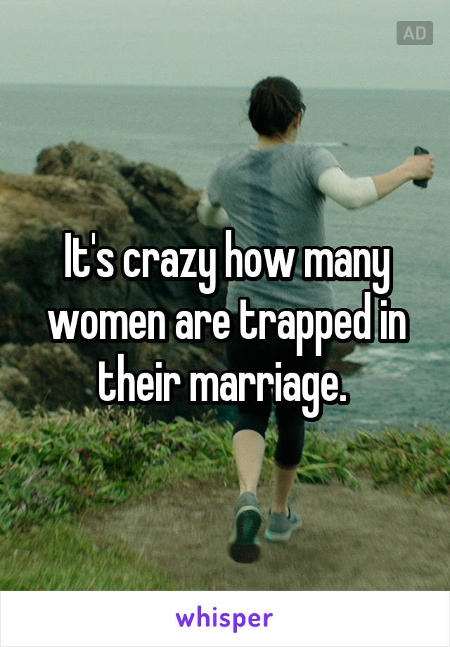 It's crazy how many women are trapped in their marriage.