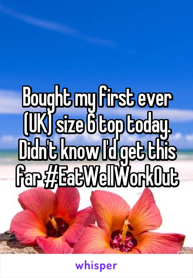 Bought my first ever (UK) size 6 top today. Didn't know I'd get this far #EatWellWorkOut