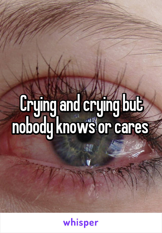 Crying and crying but nobody knows or cares