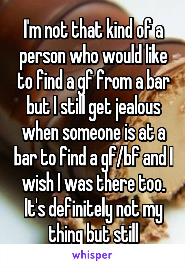 I'm not that kind of a person who would like to find a gf from a bar but I still get jealous when someone is at a bar to find a gf/bf and I wish I was there too. It's definitely not my thing but still