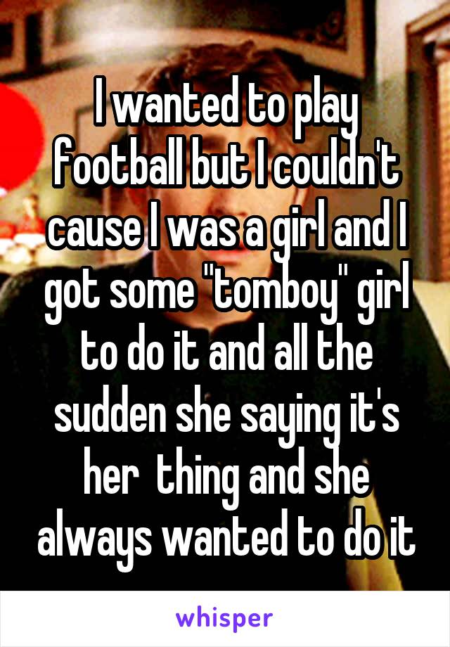 """I wanted to play football but I couldn't cause I was a girl and I got some """"tomboy"""" girl to do it and all the sudden she saying it's her  thing and she always wanted to do it"""