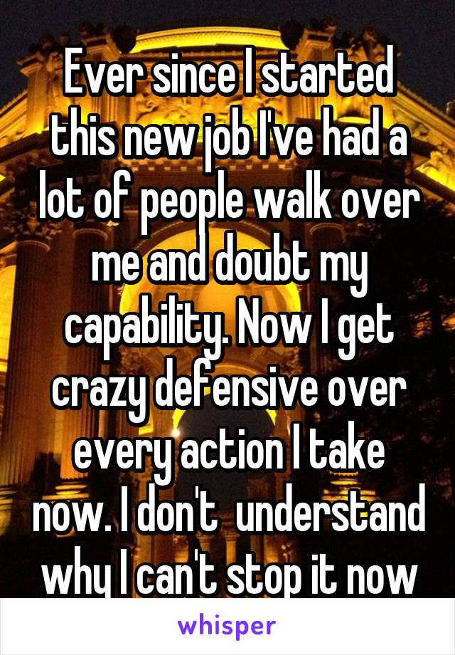 Ever since I started this new job I've had a lot of people walk over me and doubt my capability. Now I get crazy defensive over every action I take now. I don't  understand why I can't stop it now