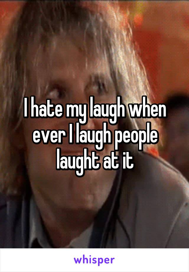 I hate my laugh when ever I laugh people laught at it