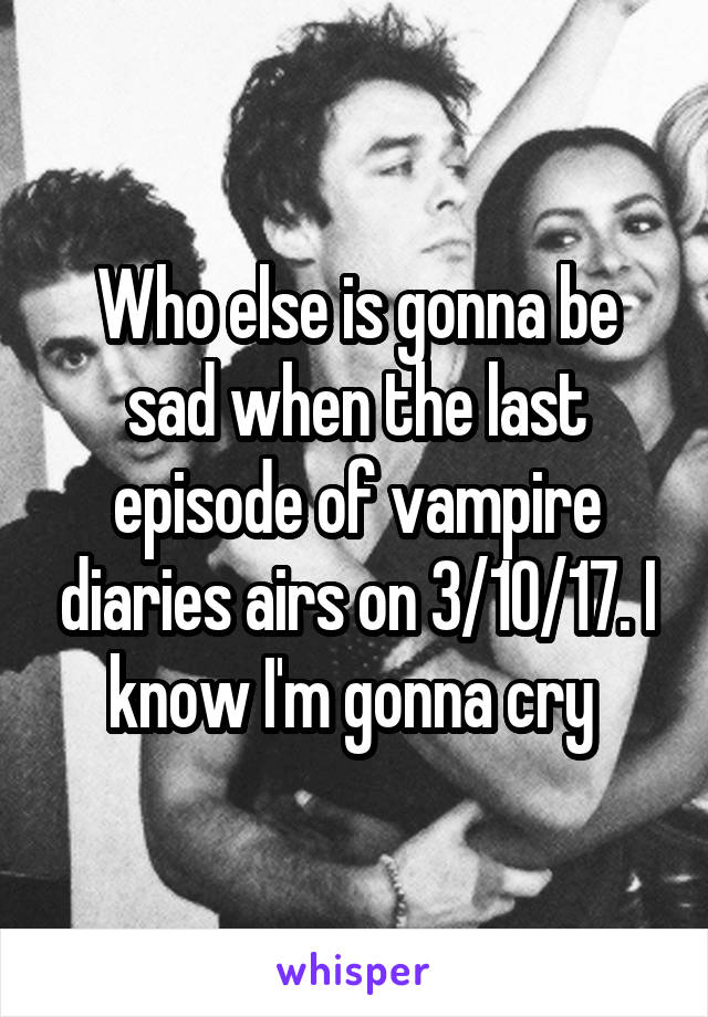 Who else is gonna be sad when the last episode of vampire diaries airs on 3/10/17. I know I'm gonna cry