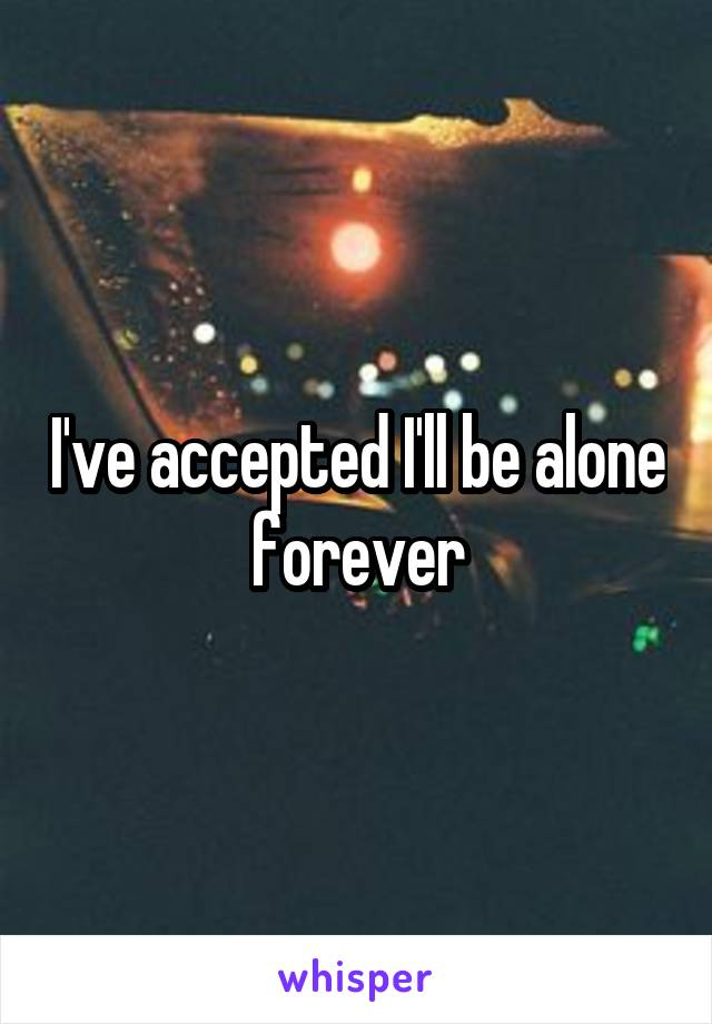 I've accepted I'll be alone forever
