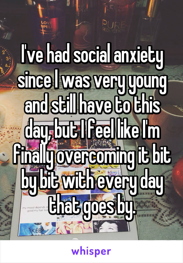 I've had social anxiety since I was very young and still have to this day, but I feel like I'm finally overcoming it bit by bit with every day that goes by.