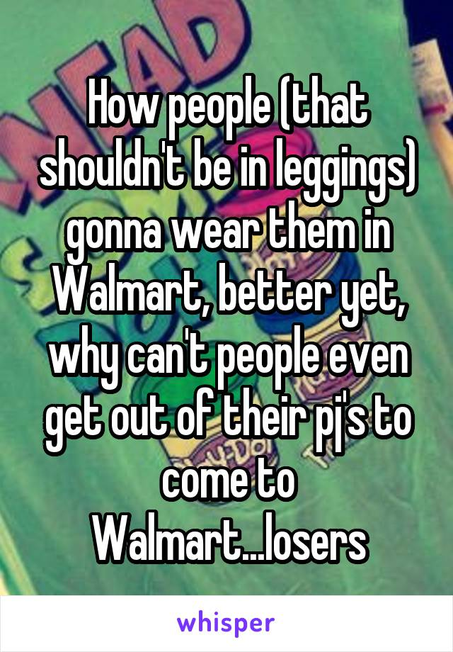 How people (that shouldn't be in leggings) gonna wear them in Walmart, better yet, why can't people even get out of their pj's to come to Walmart...losers
