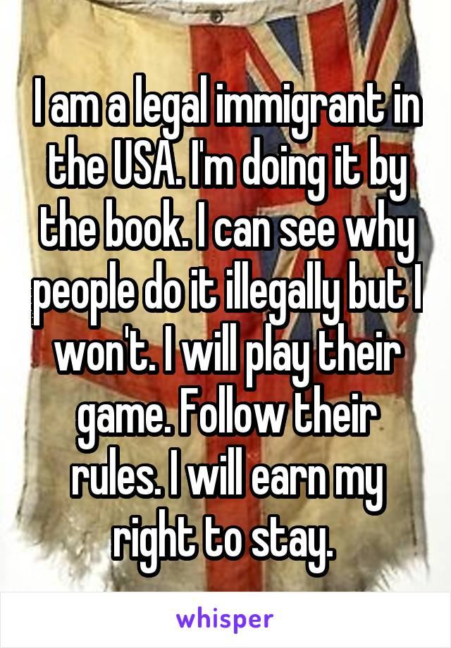 I am a legal immigrant in the USA. I'm doing it by the book. I can see why people do it illegally but I won't. I will play their game. Follow their rules. I will earn my right to stay.