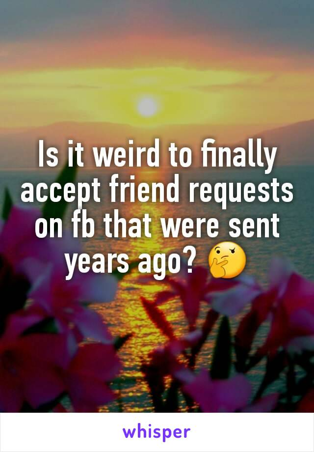 Is it weird to finally accept friend requests on fb that were sent years ago? 🤔